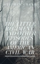 The Little Regiment, and Other Episodes of the American Civil War (Annotated) by Stephen Crane