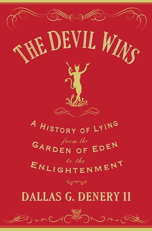 The Devil Wins A History of Lying from the Garden of Eden to the Enlightenment