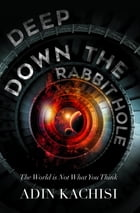 Deep Down the Rabbit Hole: The World Is Not What You Think by Adin Kachisi
