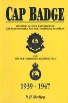 Cap Badge: The Story of Four Battalions of The Bedfordshire and Hertfordshire Regiment and the Hertfordshire Re by R H Medley