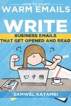 How to Craft Warm Emails: Write Business Emails that get Opened and Read by Samwel Katambi