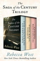 The Saga of the Century Trilogy: The Fountain Overflows, This Real Night, and Cousin Rosamund: The Fountain Overflows, This Real Night, and Cousin Ros by Rebecca West