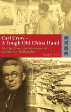 Carl Crow - A Tough Old China Hand: The Life, Times, and Adventures of an American in Shanghai by Paul French