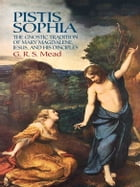 Pistis Sophia: The Gnostic Tradition of Mary Magdalene, Jesus, and His Disciples by G. R. S. Mead