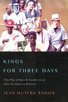 Kings for Three Days: The Play of Race and Gender in an Afro-Ecuadorian Festival by Jean Muteba Rahier