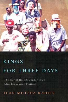 Book Kings for Three Days: The Play of Race and Gender in an Afro-Ecuadorian Festival by Jean Muteba Rahier