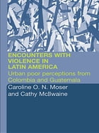 Encounters with Violence in Latin America: Urban Poor Perceptions from Colombia and Guatemala