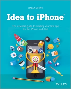 Idea to iPhone The essential guide to creating your first app for the iPhone and iPad