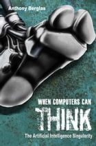 When Computers Can Think, the Artificial Intelligence Singularity by Anthony Berglas