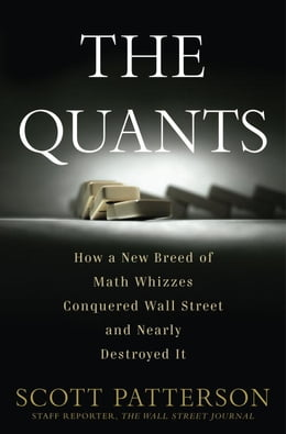 Book The Quants: How a New Breed of Math Whizzes Conquered Wall Street and Nearly Destroyed It by Scott Patterson