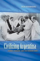 Civilizing Argentina: Science, Medicine, and the Modern State by Julia Rodriguez