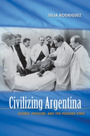 Civilizing Argentina Science,  Medicine,  and the Modern State