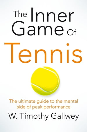 The Inner Game of Tennis The ultimate guide to the mental side of peak performance