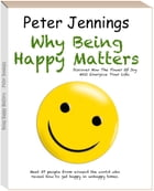 """""""Why Being Happy Matters: Discover How The Power Of Joy Will Energize Your Life"""" by Peter Jennings"""