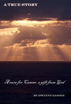 A Cure for Cancer, a Gift From GOD: A True Story by Dwayne Gaddie