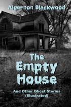 The Empty House And Other Ghost Stories (Illustrated) by Algernon Blackwood