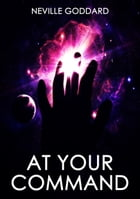 At Your Command: The Master Version by Neville Goddard