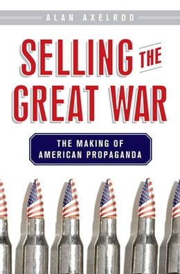 Book Selling the Great War: The Making of American Propaganda by Alan Axelrod