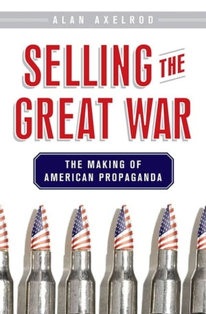 Selling the Great War The Making of American Propaganda