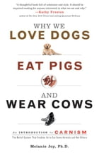 Why We Love Dogs, Eat Pigs, And Wear Cows: An Introduction To Carnism by Melanie Joy