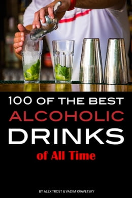 Book 100 of the Best Alcoholic Drinks of All Time by Alex Trost/Vadim Kravetsky