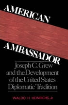 American Ambassador: Joseph C. Grew and the Development of the United States Diplomatic Tradition by Waldo H. Heinrichs, Jr.