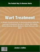 Wart Treatment: A Simple Practical Guide To Removing Warts Safely By Learning Professional Secrets To Warts, Skin Wa by Jessica Collins