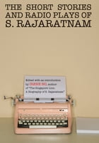 The Short Stories And Radio Plays of S. Rajaratnam by S. Rajaratnam