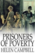 Prisoners of Poverty: Women Wage-Workers, Their Trades and Their Lives by Helen Campbell