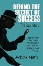 Behind the Secret of Success: The Real Story by Ashok Nath