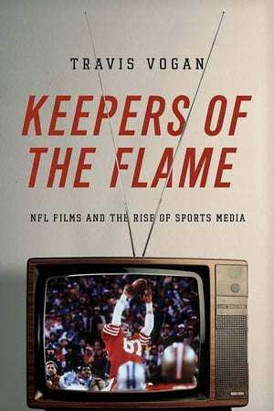 Keepers of the Flame NFL Films and the Rise of Sports Media