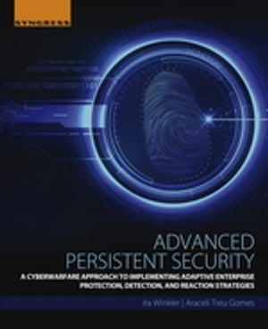 Advanced Persistent Security A Cyberwarfare Approach to Implementing Adaptive Enterprise Protection,  Detection,  and Reaction Strategies