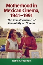 Motherhood in Mexican Cinema, 1941–1991: The Transformation of Femininity on Screen by Isabel Arredondo