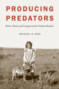 Producing Predators: Wolves, Work, and Conquest in the Northern Rockies