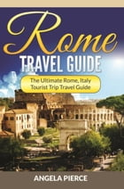 Rome Travel Guide: The Ultimate Rome, Italy Tourist Trip Travel Guide by Angela Pierce