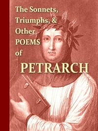 The Sonnets, Triumphs, and Other Poems of Petrarch [Illustrated]