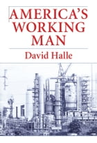 America's Working Man: Work, Home, and Politics Among Blue Collar Property Owners by David Halle