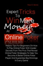 Expert Tricks To Win More Money at Online Poker!: Helpful Tips For Beginners On How To Play Online Poker With Insider Secrets From The Pros That Revea by Raoul O. Barnes