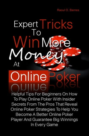 Expert Tricks To Win More Money at Online Poker! Helpful Tips For Beginners On How To Play Online Poker With Insider Secrets From The Pros That Reveal