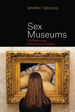 Sex Museums The Politics and Performance of Display