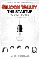 Silicon Valley - The Startup Quiz Book: Seasons 1-3 by Mike Dugdale