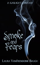 Smoke and Fears: a Gaslight Fantasy by Laura VanArendonk Baugh