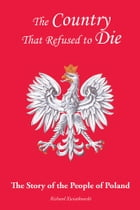 The Country That Refused to Die: The Story of the People of Poland by Richard Kwiatkowski