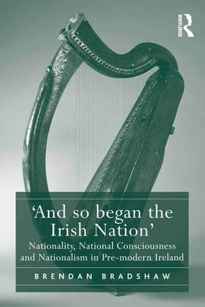 ?And so began the Irish Nation? Nationality,  National Consciousness and Nationalism in Pre-modern Ireland