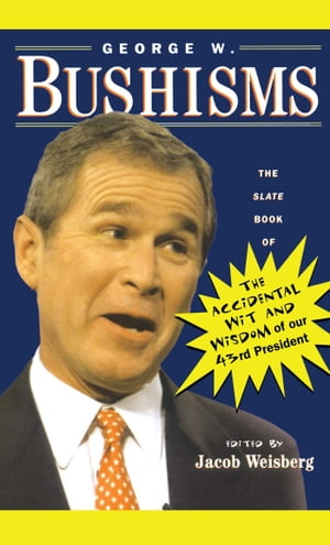 George W. Bushisms: The Slate Book of Accidental Wit and Wisdom of Our 43rd President by Jacob Weisberg