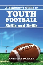 Youth Football Skills and Drills: A Beginner's Guide by Anthony Parker