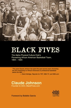 BLACK FIVES: The Alpha Physical Culture Club's Pioneering African American Basketball Team, 1904-1923 by Claude Johnson