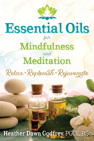 Essential Oils for Mindfulness and Meditation Relax, Replenish, and Rejuvenate