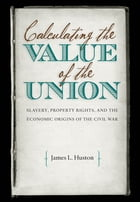 Calculating the Value of the Union: Slavery, Property Rights, and the Economic Origins of the Civil War by James L. Huston