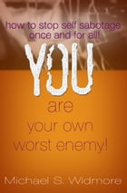 You Are Your Own Worst Enemy: How To Stop Self Sabotaging Behaviors Once and For All! by Michael Widmore